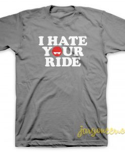 I Hate Your Ride T-Shirt