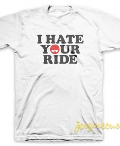 I Hate Your Ride T Shirt