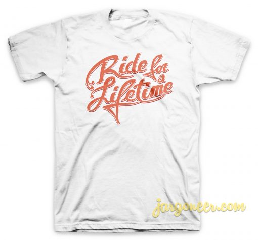 Ride For Lifetime T Shirt