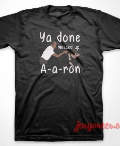 You Done Messed Up Aaron T-Shirt