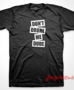 Don't Drone Me Dude T Shirt