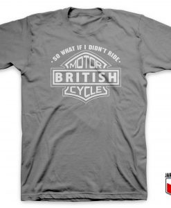 So What If I Did Not Ride British Motorcycle T Shirt