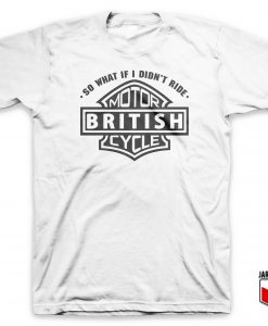 So What If I Did Not Ride British Motorcycle T-Shirt