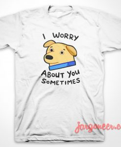 I Worry About You T-Shirt