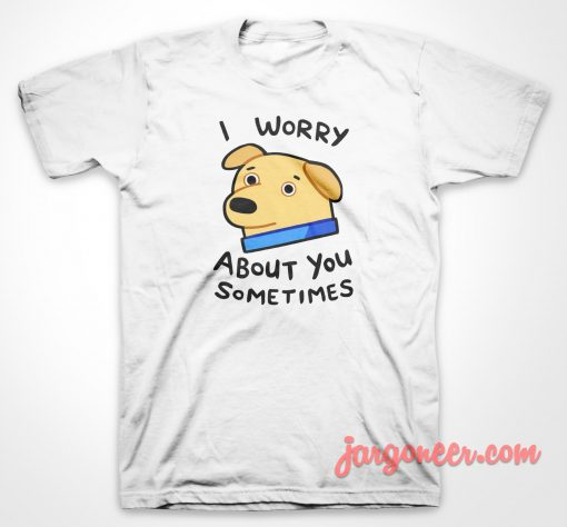I Worry About You T Shirt