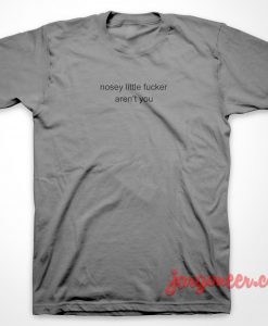 Nosey Little Fucker T-Shirt