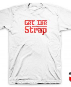 Get The Strap T Shirt