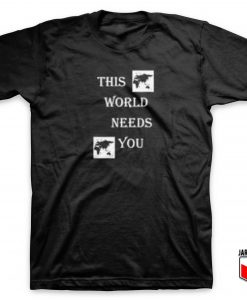 This World Need You T Shirt