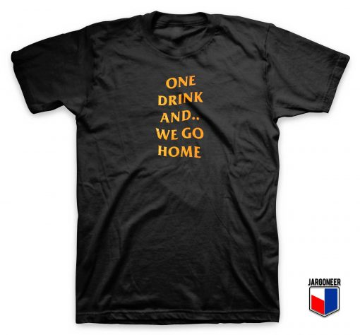 One Drink And We Go Home T shirt
