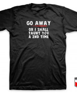 Go Away Or I Shall Taunt You A 2nd Time T Shirt