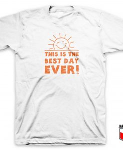 This Is The Best Day Ever T Shirt